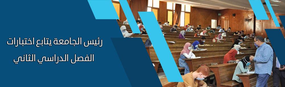 رئيس الجامعة يتفقد سير امتحانات الفصل الدراسي الثاني للفرق النهائية